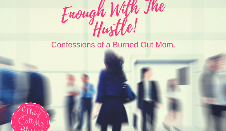 Enough With The Hustle! Confessions of A Burned Out Mom.