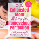 To The Exhausted Mom Striving for Homeschool Perfection
