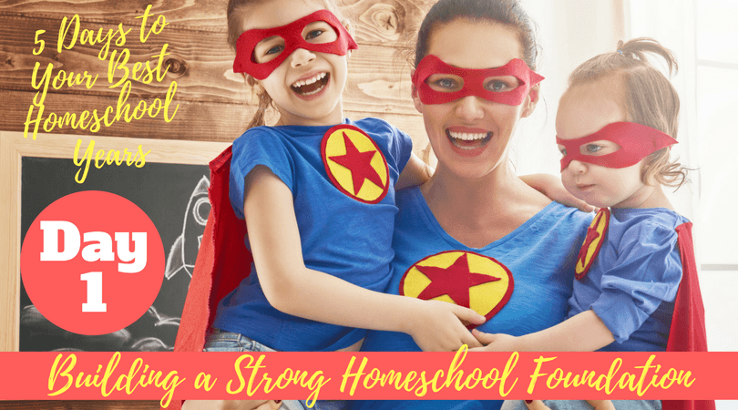 5 Days To Your Best Homeschool Years - Building a Strong Homeschool Foundation