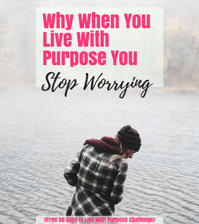 Why When You Live With Purpose You Stop Worrying