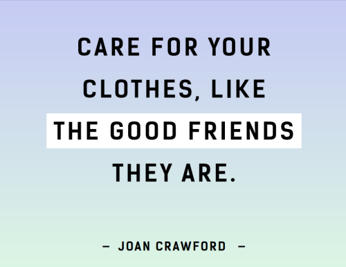 Care for your clothes, like the good friends they are.