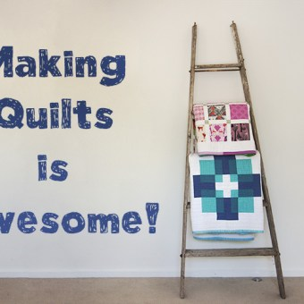 Why Making Quilts is Awesome!