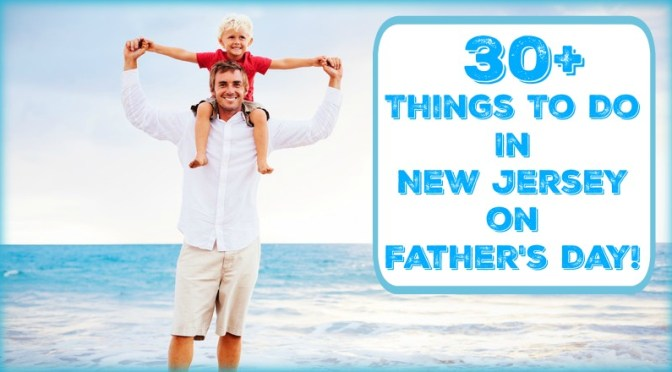 things to do in new jersey on father s day 2018 things to do in