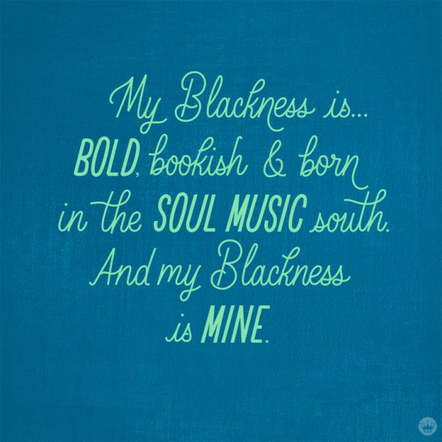 My Blackness is...bold, bookish & born in the soul music south. And my Blackness is mine.