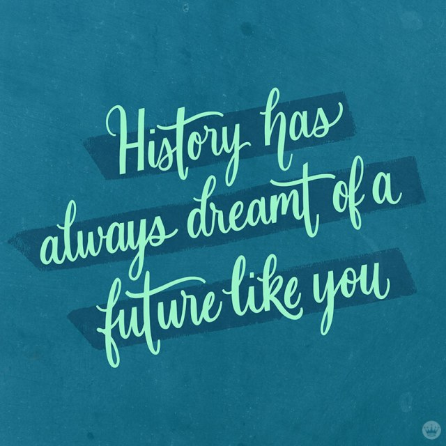 History has always dreamt of a future like you