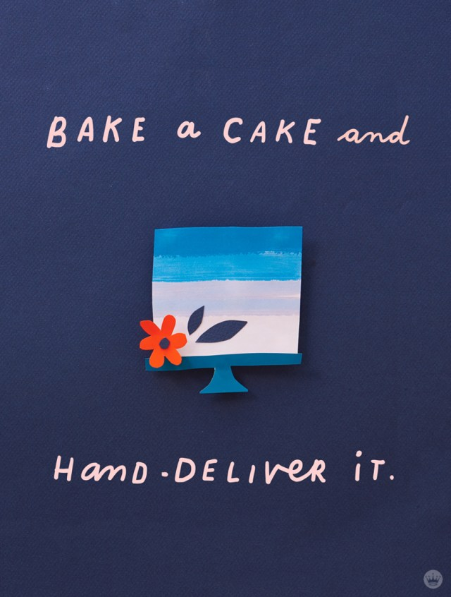 Lettered message: Bake a cake and hand-deliver it.