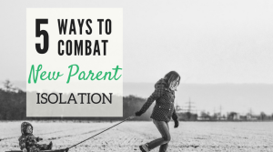 5 Ways to Combat New Mom Isolation