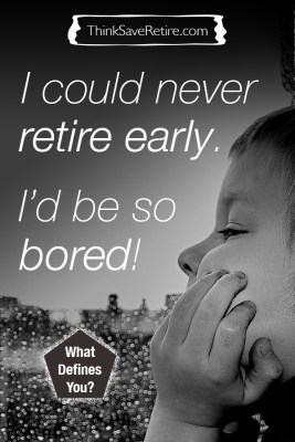 I could never retire early; I'd be so bored!