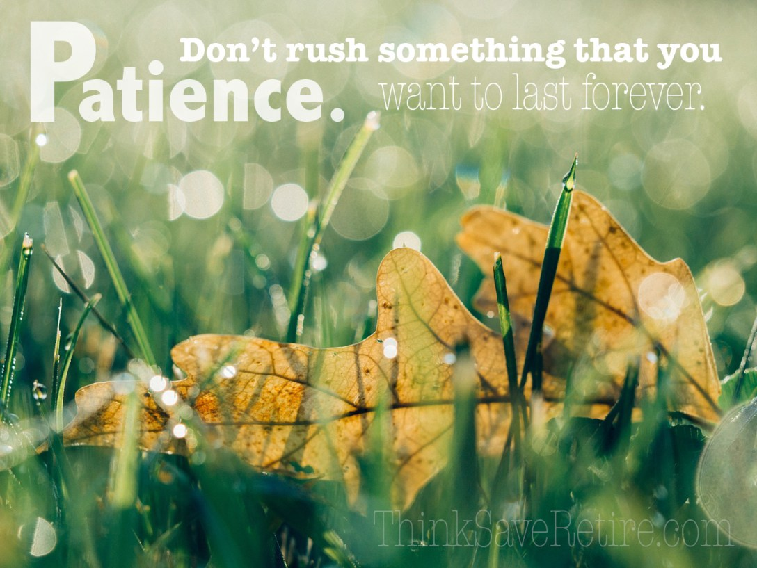 Patience. Don't rush something that you want to last forever.