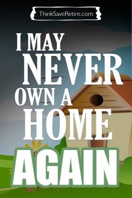 I may never own a home again