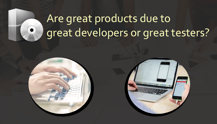 are great products due to great developers or great testers