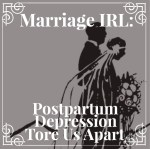 Marriage IRL: When Postpartum Depression Tears Your Relationship Apart