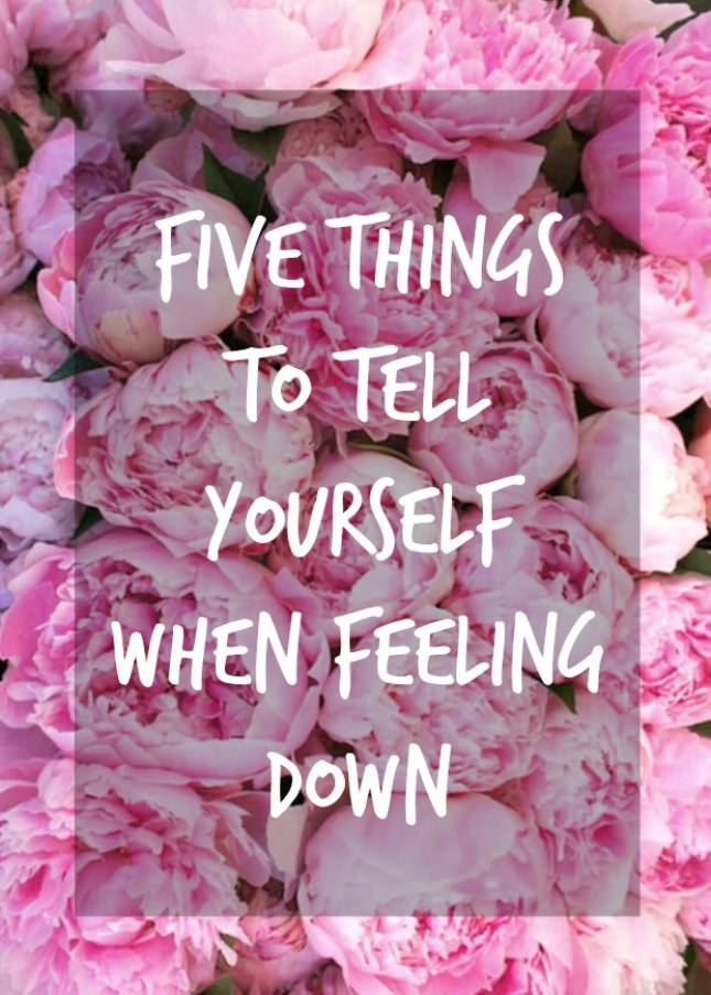 5 things to tell yourself when feeling down