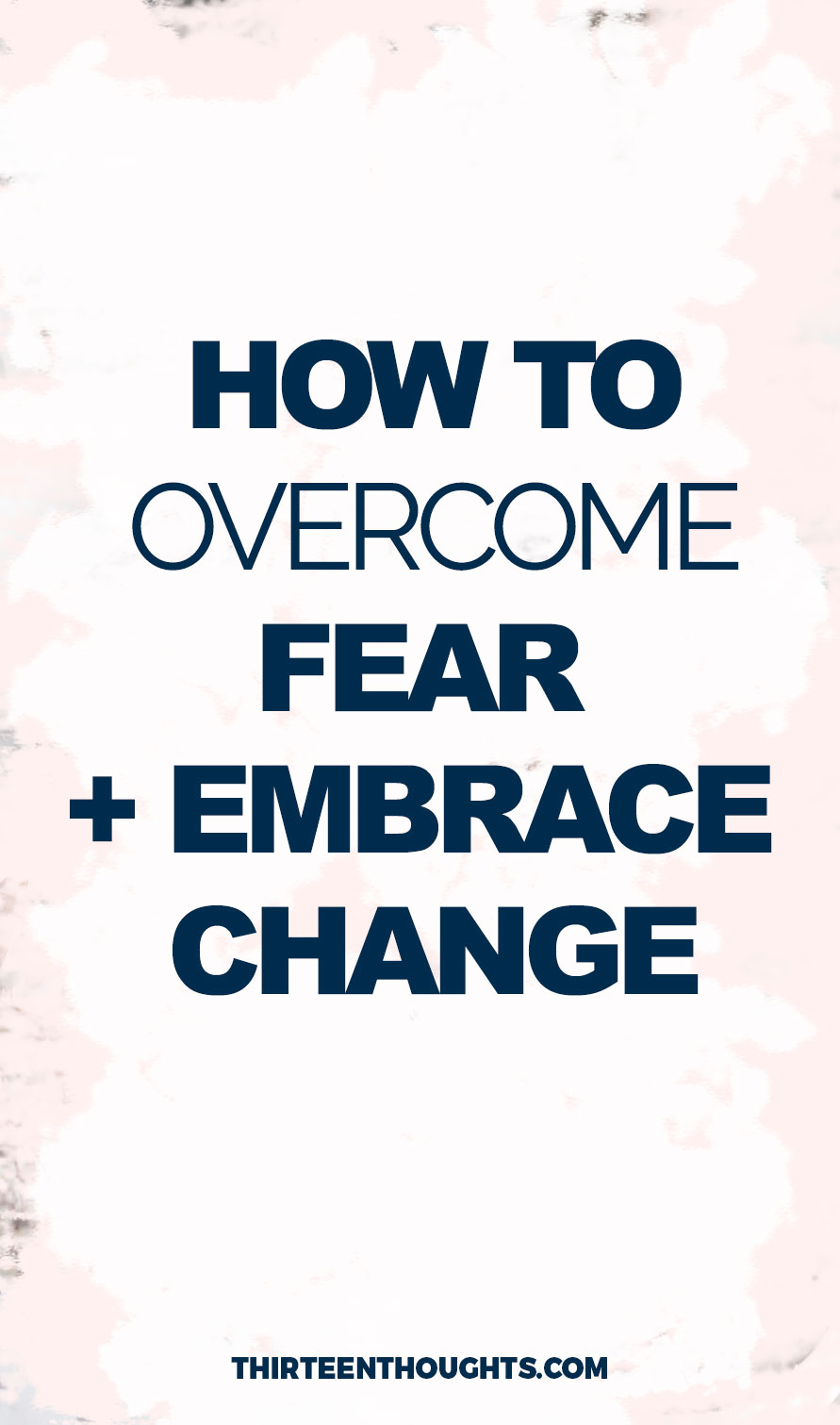 On Overcoming Fear + Embracing Change