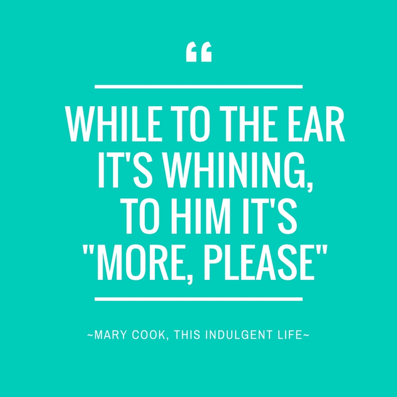 """While to the ear it's whining, to him its """"More, Please"""""""