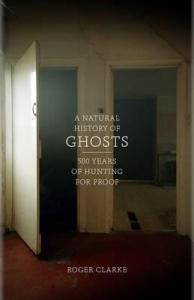 A Natural History of Ghosts: 500 Years of Hunting for Proof by Roger Clarke