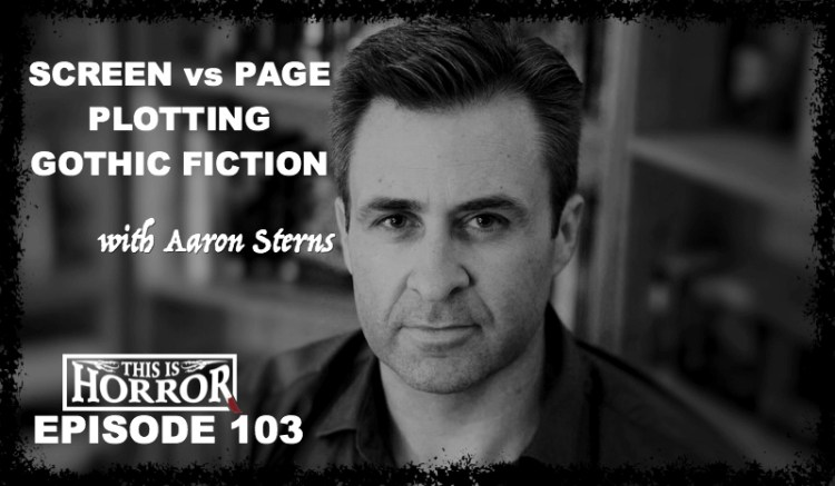 TIH 103 Aaron Sterns on Screen vs Page, Plotting Stories, and Gothic and Subversive Fiction