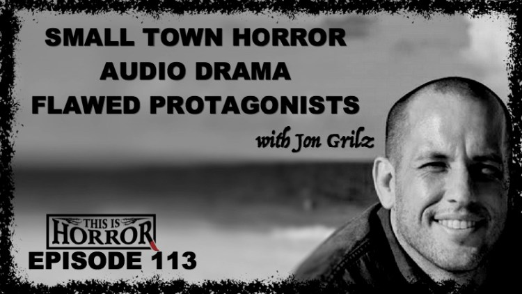 TIH 113: Jon Grilz on Audio Drama Podcasts, Small Town Horror and Flawed Protagonists