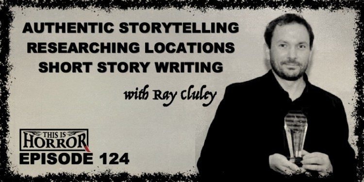 TIH 124 Ray Cluley on Authentic Storytelling, Researching Locations and Short Story Writing