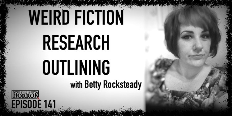 TIH 141 Betty Rocksteady on Weird Fiction, Research, and Outlining