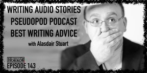 TIH 143 Alasdair Stuart on Writing Audio Stories, Pseudopod Podcast, and Best Writing Advice