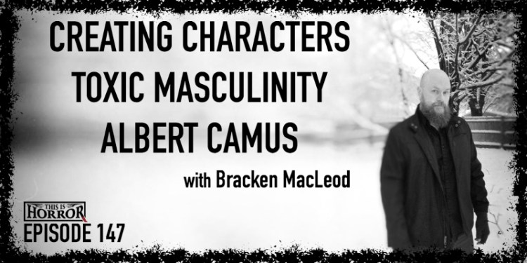 TIH 147 Bracken MacLeod on Creating Characters, Toxic Masculinity, and Albert Camus