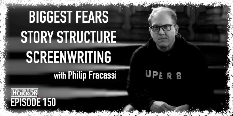 TIH 150 Philip Fracassi on Biggest Fears, Story Structure, and Screenwriting