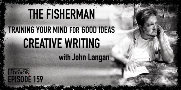 TIH 159 John Langan on The Fisherman, Training Your Mind For Good Ideas, and Creative Writing