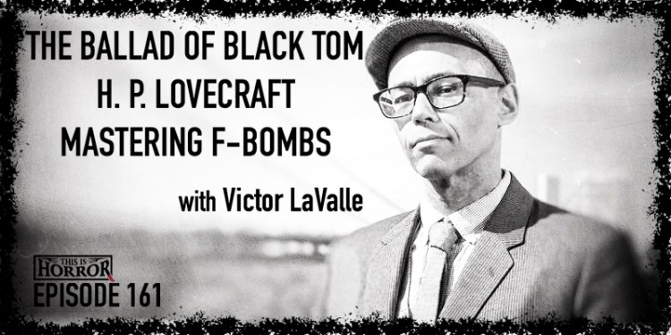 TIH 161 Victor LaValle on The Ballad of Black Tom, H. P. Lovecraft, and Mastering F-bombs in Fiction