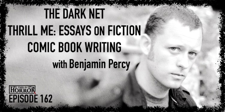TIH 162 Benjamin Percy on The Dark Net, Thrill Me- Essays on Fiction, and Comic Book Writing