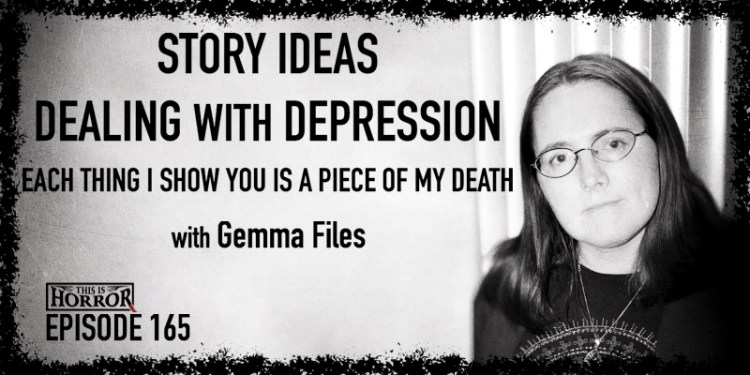 TIH 165 Gemma Files on Story Ideas, Dealing with Depression, and Each Thing I Show You is a Piece of My Death