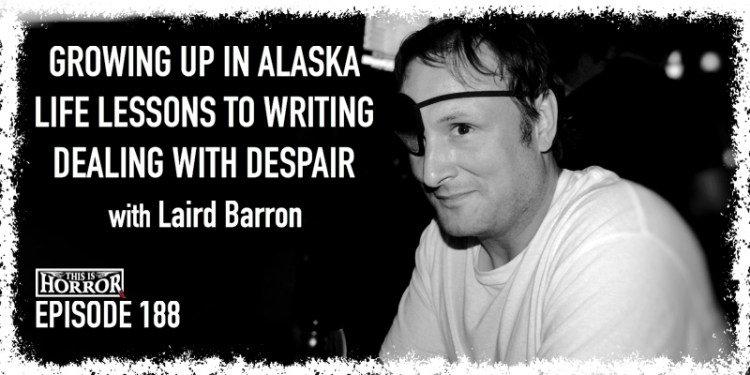 TIH 188 Laird Barron on Growing Up in Alaska, Applying Life Lessons to Writing, and Dealing with Despair
