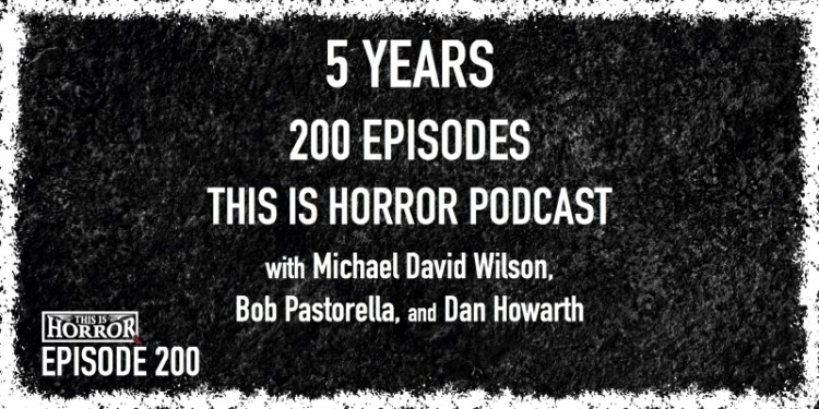 TIH 200 Celebrating 5 Years and 200 Episodes of the This Is Horror Podcast with Michael David Wilson, Bob Pastorella, and Dan Howarth
