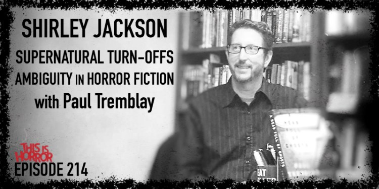 TIH 214 Paul Tremblay on Shirley Jackson, Supernatural Turn-Offs, and Ambiguity in Horror Fiction