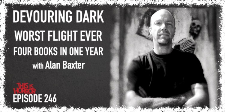 TIH 246: Alan Baxter on Devouring Dark, the Worst Flight Ever, and Releasing Four Books in One Year
