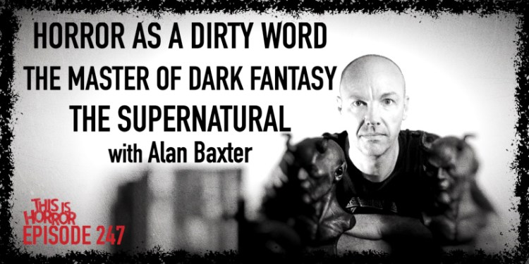 TIH 247 Alan Baxter on Horror as a Dirty Word, The Master of Dark Fantasy, and the Supernatural