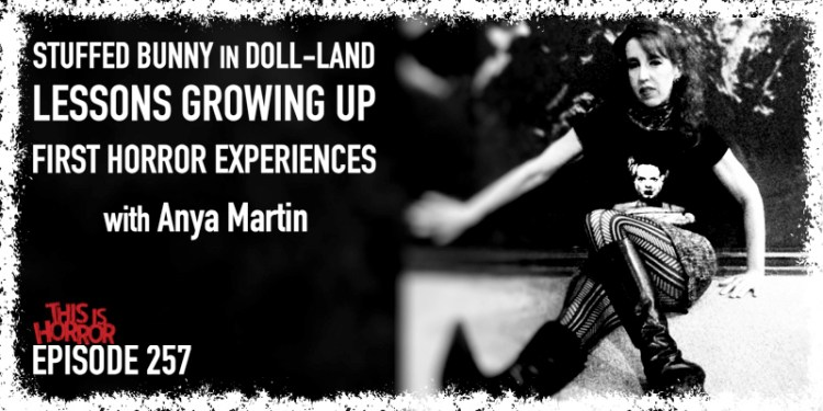 TIH 257 Anya Martin on A Stuffed Bunny in Doll-Land, Lessons Growing Up, and First Experiences with Horror