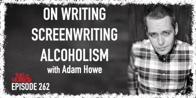 TIH 262 Adam Howe on Stephen King's On Writing, Screenwriting, and Alcoholism