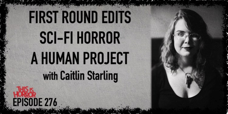 TIH 276 Caitlin Starling on First Round Edits, Sci-Fi Horror, and A Human Project