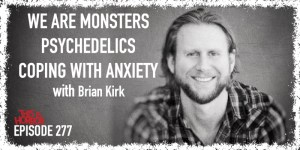 TIH 277 Brian Kirk on We Are Monsters, Psychedelics, and Coping With Anxiety