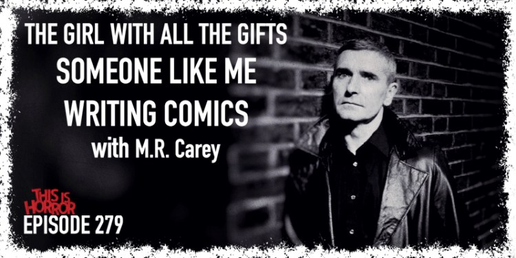 TIH 279 M.R. Carey on The Girl with All the Gifts, Someone Like Me, and Writing Comics