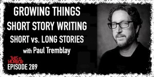 TIH 289 Paul Tremblay on Growing Things, Short Story Writing, and Short vs. Long Stories