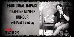 TIH 290 Paul Tremblay on Creating Emotional Impact, Drafting Novels, and Humour