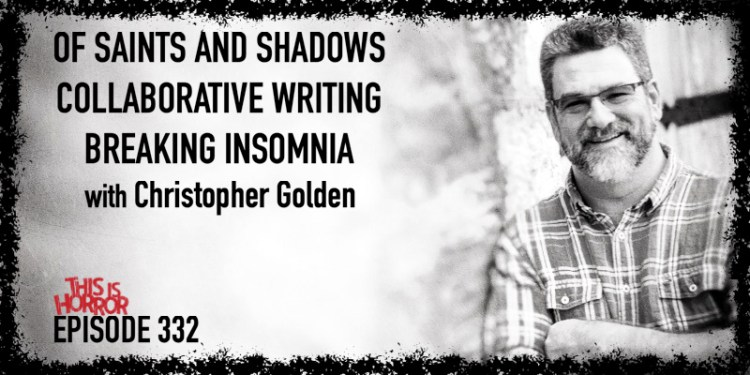 TIH 332 Christopher Golden on Of Saints and Shadows, Collaborative Writing, and Breaking Insomnia