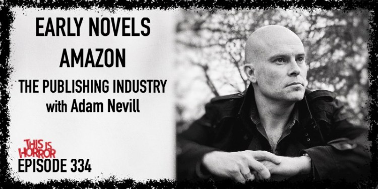 TIH 334 Adam Nevill on Early Novels, Amazon, and The Publishing Industry