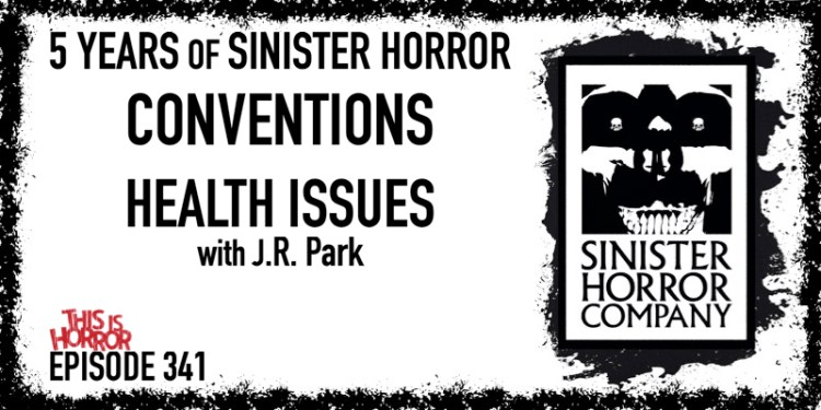 TIH 341 J.R. Park on 5 Years of the Sinister Horror Company, Conventions, and Health Issues