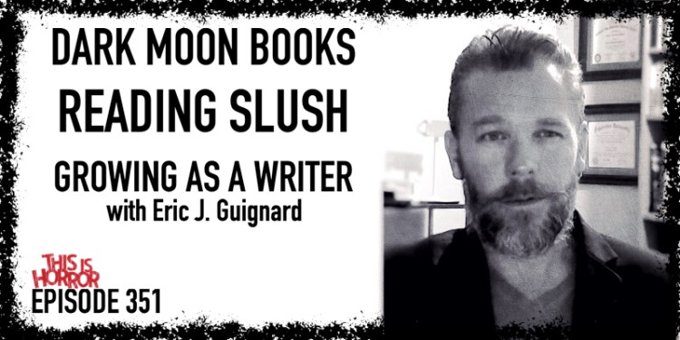 TIH 351 Eric J. Guignard on Dark Moon Books, Reading Slush, and Growing as a Writer