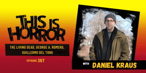 TIH 367 Daniel Kraus on The Living Dead, George A. Romero, and Guillermo del Toro