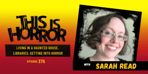 TIH 375 Sarah Read on Living in a Haunted House, Working in a Library, and Getting into Horror
