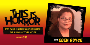 TIH 395 Eden Royce on Root Magic, Southern Gothic Horror, and the Gullah-Geechee Nation